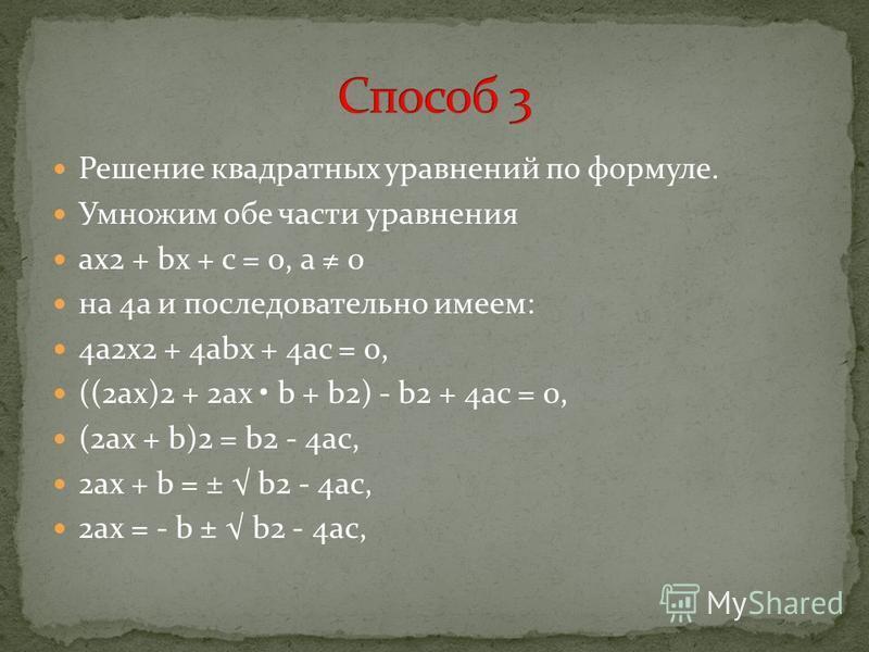 Решение квадратных уравнений по формуле. Умножим обе части уравнения ах 2 + bх + с = 0, а 0 на 4 а и последовательно имеем: 4 а 2 х 2 + 4 аbх + 4 ас = 0, ((2 ах)2 + 2 ах b + b2) - b2 + 4ac = 0, (2ax + b)2 = b2 - 4ac, 2ax + b = ± b2 - 4ac, 2ax = - b ±