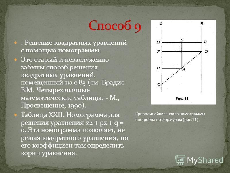 : Решение квадратных уравнений с помощью номограммы. Это старый и незаслуженно забыты способ решения квадратных уравнений, помещенный на с.83 (см. Брадис В.М. Четырехзначные математические таблицы. - М., Просвещение, 1990). Таблица XXII. Номограмма д