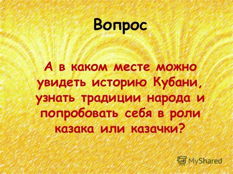 Вопрос А в каком месте можно увидеть историю Кубани, узнать традиции народа и попробовать себя в роли казака или казачки?
