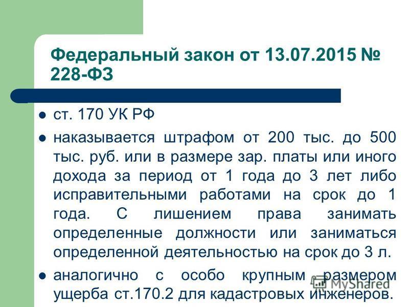 Федеральный закон от 13.07.2015 228-ФЗ ст. 170 УК РФ наказывается штрафом от 200 тыс. до 500 тыс. руб. или в размере зар. платы или иного дохода за период от 1 года до 3 лет либо исправительными работами на срок до 1 года. С лишением права занимать о