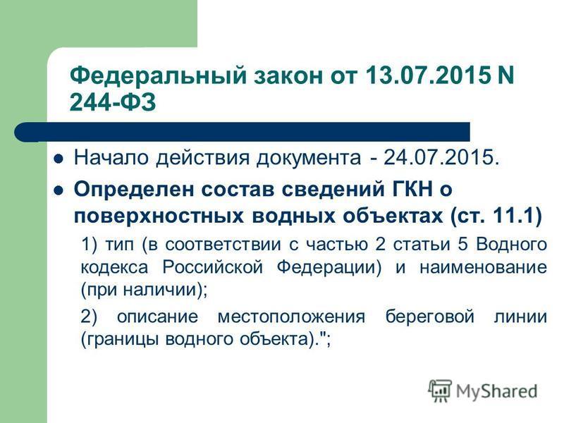 Федеральный закон от 13.07.2015 N 244-ФЗ Начало действия документа - 24.07.2015. Определен состав сведений ГКН о поверхностных водных объектах (ст. 11.1) 1) тип (в соответствии с частью 2 статьи 5 Водного кодекса Российской Федерации) и наименование