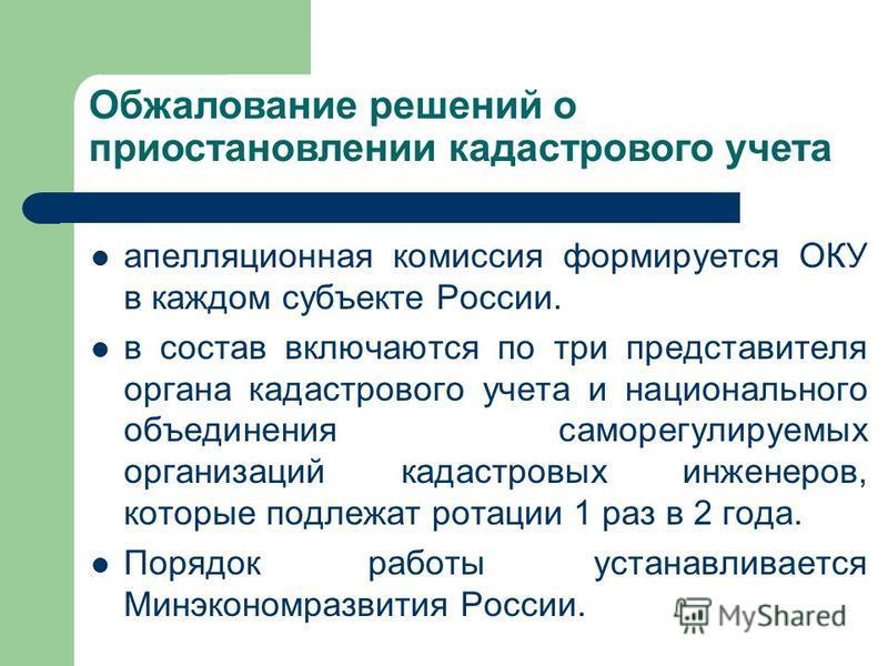 Обжалование решений о приостановлении кодастрового учета апелляционная комиссия формируется ОКУ в каждом субъекте России. в состав включаются по три представителя органа кодастрового учета и национального объединения саморегулируемых организаций кода