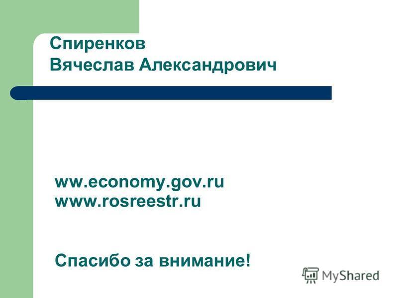 ww.economy.gov.ru www.rosreestr.ru Спасибо за внимание! Спиренков Вячеслав Александрович