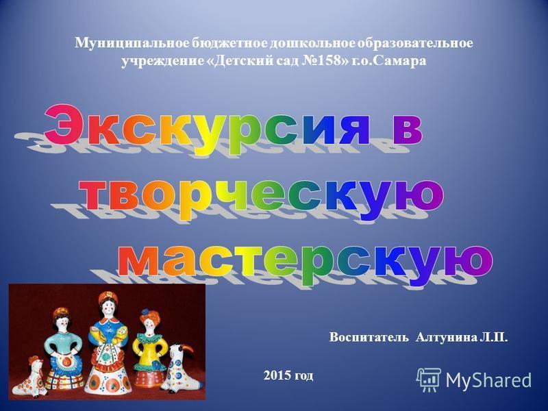 Муниципальное бюджетное дошкольное образовательное учреждение «Детский сад 158» г.о.Самара Воспитатель Алтунина Л.П. 2015 год