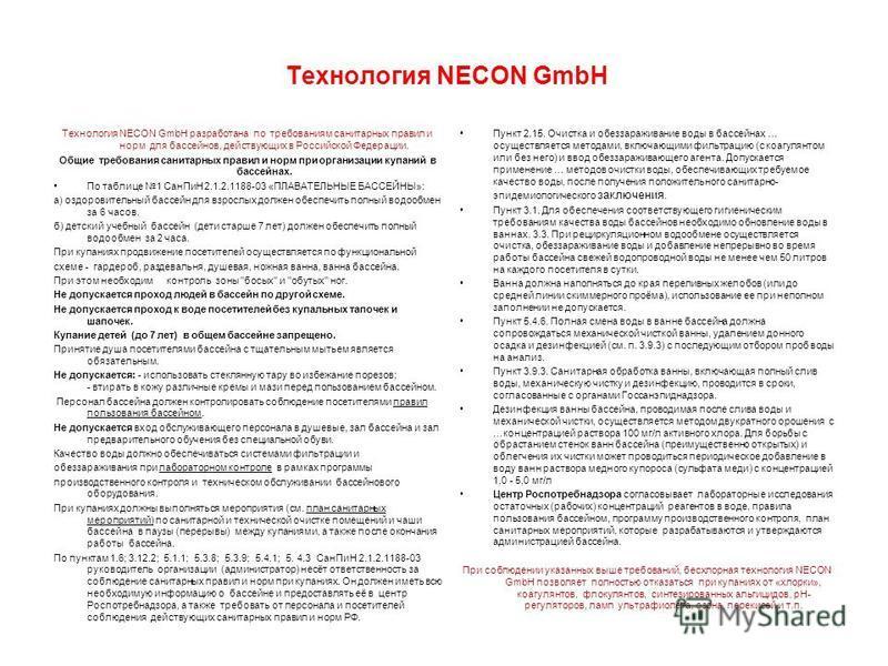 Технология NECON GmbH разработана по требованиям санитарных правил и норм для бассейнов, действующих в Российской Федерации. Общие требования санитарных правил и норм при организации купаний в бассейнах. По таблице 1 Сан ПиН 2.1.2.1188-03 «ПЛАВАТЕЛЬН