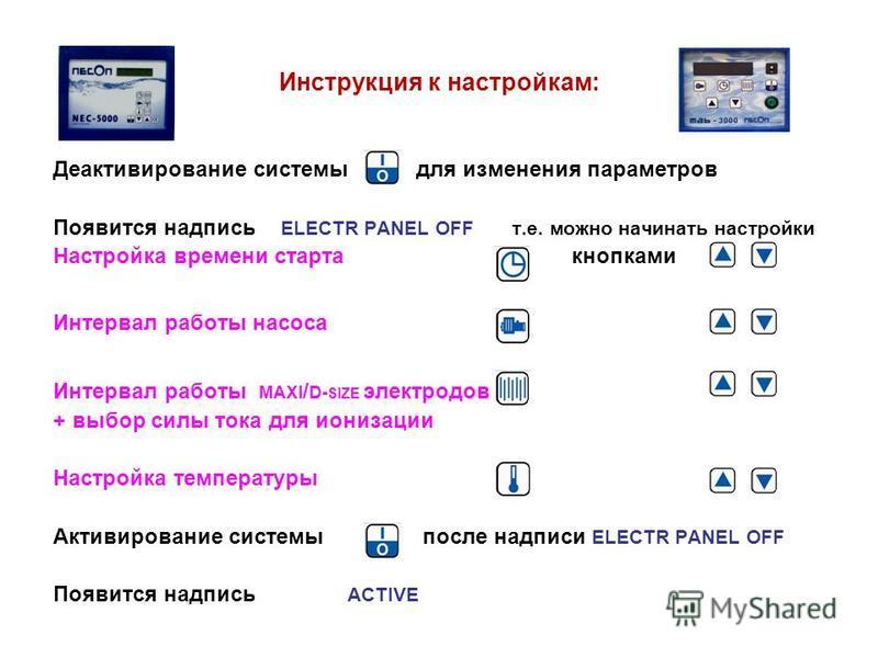 Инструкция к настройкам: Деактивирование системы для изменения параметров Появится надпись ELECTR PANEL OFF т.е. можно начинать настройки Настройка времени старта кнопками Интервал работы насоса Интервал работы MAXI / D- SIZE электродов + выбор силы