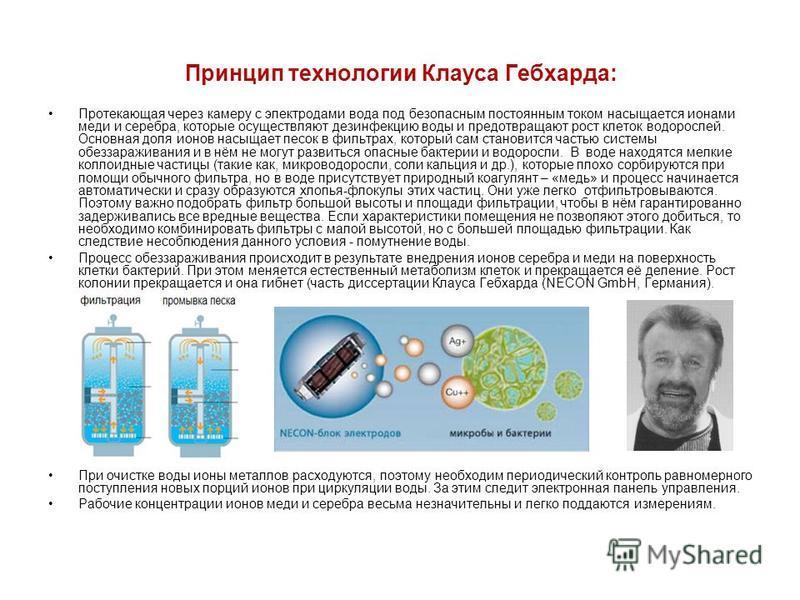 Принцип технологии Клауса Гебхарда: Протекающая через камеру с электродами вода под безопасным постоянным током насыщается ионами меди и серебра, которые осуществляют дезинфекцию воды и предотвращают рост клеток водорослей. Основная доля ионов насыща