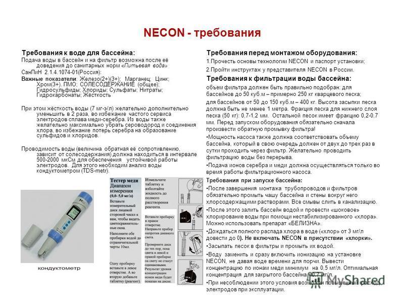 NECON - требования Требования к воде для бассейна: Подача воды в бассейн и на фильтр возможна после её доведения до санитарных норм «Питьевая вода» Сан ПиН 2.1.4.1074-01(Россия): Важные показатели: Железо(2+)(3+); Марганец; Цинк; Хром(3+). ПМО; СОЛЕС