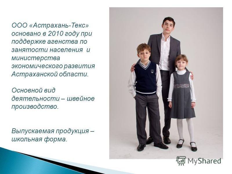 ООО «Астрахань-Текс» основано в 2010 году при поддержке агентства по занятости населения и министерства экономического развития Астраханской области. Основной вид деятельности – швейное производство. Выпускаемая продукция – школьная форма.