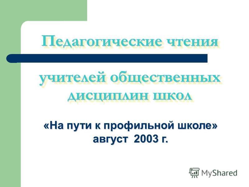 Педагогические чтения учителей общественных дисциплин школ «На пути к профильной школе» август 2003 г.