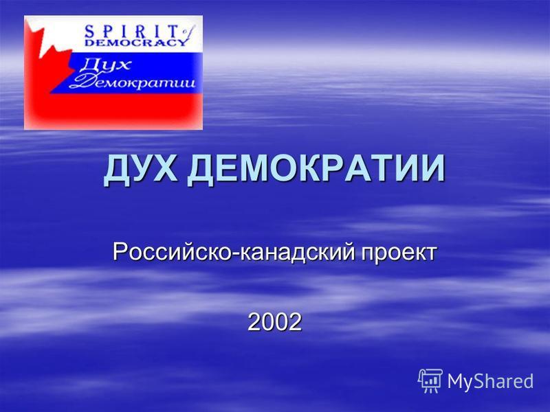 ДУХ ДЕМОКРАТИИ Российско-канадский проект 2002