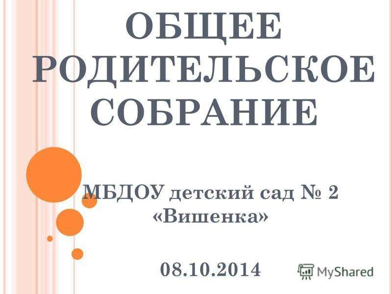 ОБЩЕЕ РОДИТЕЛЬСКОЕ СОБРАНИЕ МБДОУ детский сад 2 «Вишенка» 08.10.2014