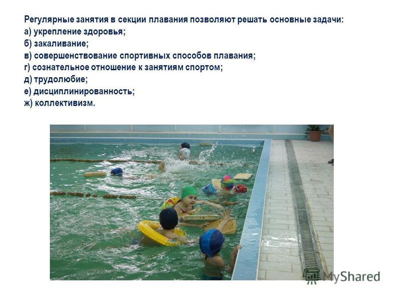Регулярные занятия в секции плавания позволяют решать основные задачи: а) укрепление здоровья; б) закаливание; в) совершенствование спортивных способов плавания; г) сознательное отношение к занятиям спортом; д) трудолюбие; е) дисциплинированность; ж)