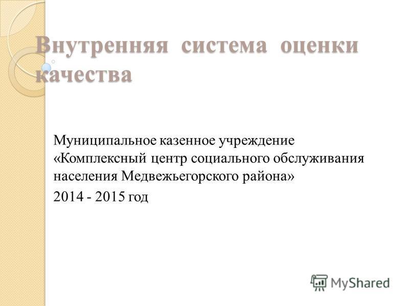 Внутренняя система оценки качества Муниципальное казенное учреждение «Комплексный центр социального обслуживания населения Медвежьегорского района» 2014 - 2015 год