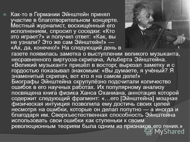 Как-то в Германии Эйнштейн принял участие в благотворительном концерте. Местный журналист, восхищённый его исполнением, спросил у соседки: «Кто это играет?» и получил ответ: «Как, вы не узнали? Это же сам Эйнштейн!» «Ах, да, конечно!» На следующий де