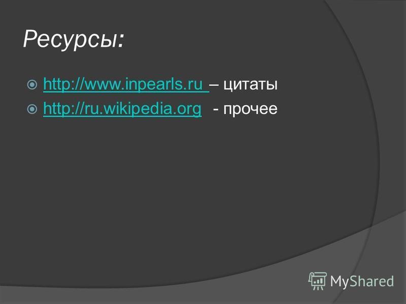 Ресурсы: http://www.inpearls.ru – цитаты http://www.inpearls.ru http://ru.wikipedia.org - прочее http://ru.wikipedia.org