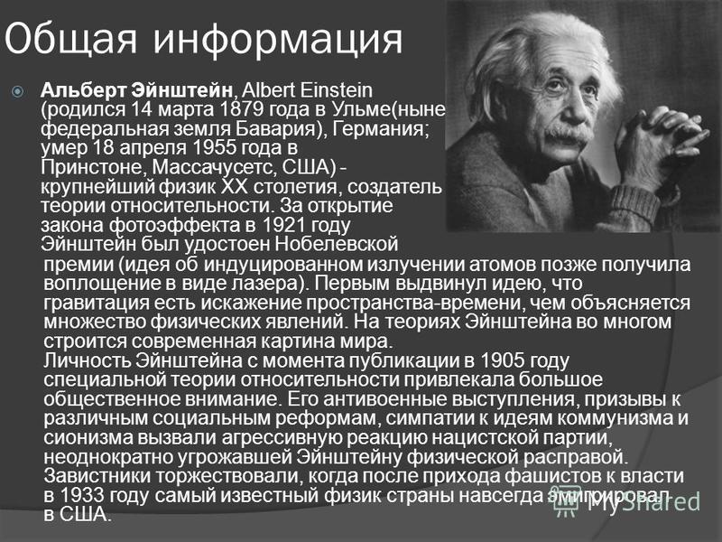 Общая информация Альберт Эйнштейн, Albert Einstein (родился 14 марта 1879 года в Ульме(ныне федеральная земля Бавария), Германия; умер 18 апреля 1955 года в Принстоне, Массачусетс, США) - крупнейший физик XX столетия, создатель теории относительности