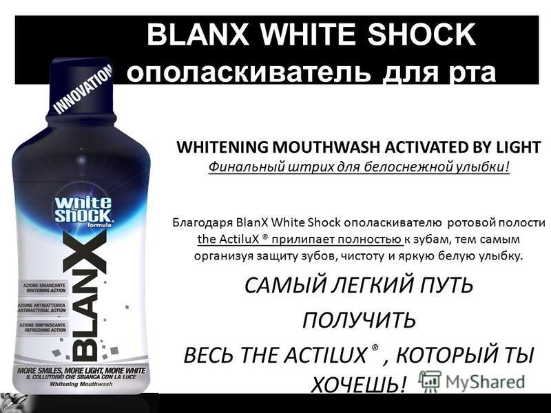 WHITENING MOUTHWASH ACTIVATED BY LIGHT Финальный штрих для белоснежной улыбки! Благодаря BlanX White Shock ополаскивателю ротовой полости the ActiluX ® прилипает полностью к зубам, тем самым организуя защиту зубов, чистоту и яркую белую улыбку. САМЫЙ