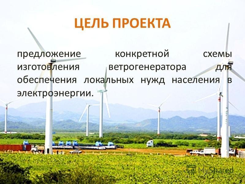 ЦЕЛЬ ПРОЕКТА предложение конкретной схемы изготовления ветрогенератора для обеспечения локальных нужд населения в электроэнергии.