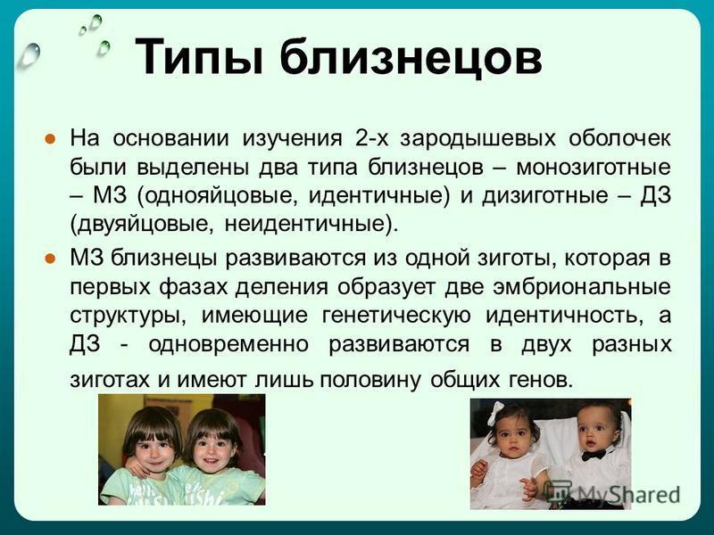 Типы близнецов На основании изучения 2-х зародышевых оболочек были выделены два типа близнецов – монозиготные – МЗ (однояйцовые, идентичные) и дизиготные – ДЗ (двуяйцовые, неидентичные). МЗ близнецы развиваются из одной зиготы, которая в первых фазах