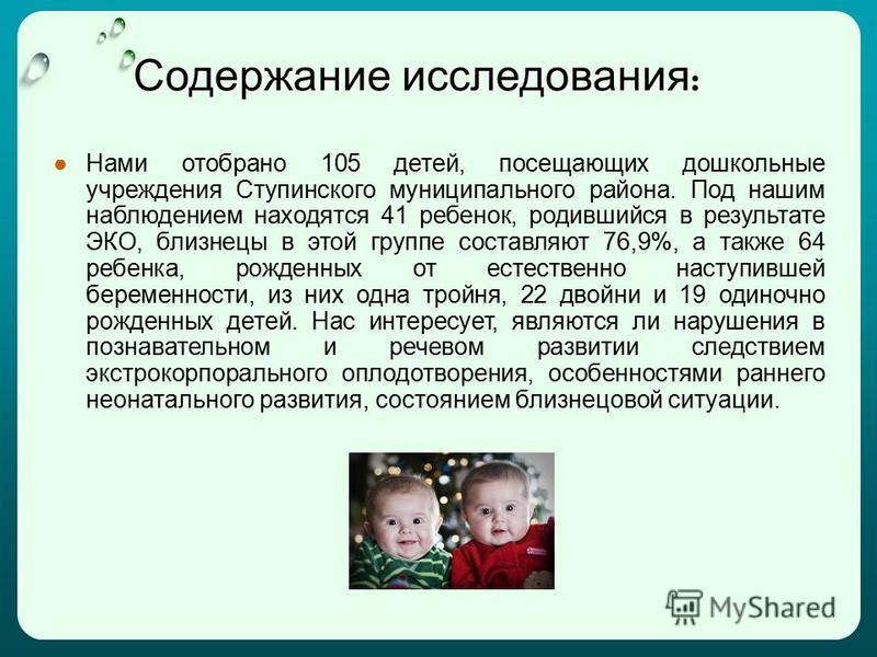 Содержание исследования : Нами отобрано 105 детей, посещающих дошкольные учреждения Ступинского муниципального района. Под нашим наблюдением находятся 41 ребенок, родившийся в результате ЭКО, близнецы в этой группе составляют 76,9%, а также 64 ребенк