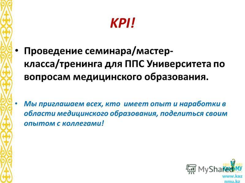 KPI! Проведение семинара/мастер- класса/тренинга для ППС Университета по вопросам медицинского образования. Мы приглашаем всех, кто имеет опыт и наработки в области медицинского образования, поделиться своим опытом с коллегами! www.kaz nmu.kz