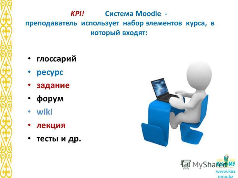 KPI! Система Moodle - преподаватель использует набор элементов курса, в который входят: глоссарий ресурс задание форум wiki лекция тесты и др. www.kaz nmu.kz