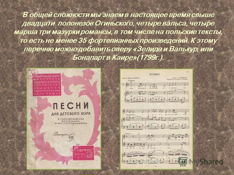 В общей сложности мы знаем в настоящее время свыше двадцати полонезов Огиньского, четыре вальса, четыре марша три мазурки романсы, в том числе на польские тексты, то есть не менее 35 фортепианных произведений. К этому перечню можно добавить оперу «Зе