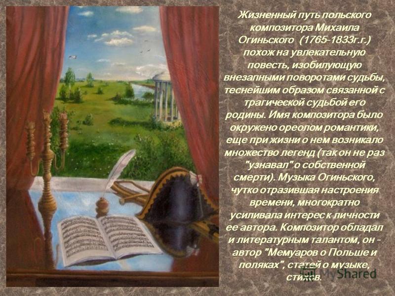 Жизненный путь польского композитора Михаила Огиньского (1765-1833 г.г.) похож на увлекательную повесть, изобилующую внезапными поворотами судьбы, теснейшим образом связанной с трагической судьбой его родины. Имя композитора было окружено ореолом ром