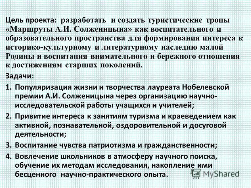 Цель проекта: разработать и создать туристические тропы «Маршруты А.И. Солженицына» как воспитательного и образовательного пространства для формирования интереса к историко-культурному и литературному наследию малой Родины и воспитания внимательного