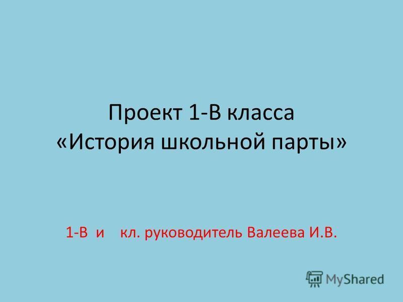 Проект 1-В класса «История школьной парты» 1-В и кл. руководитель Валеева И.В.