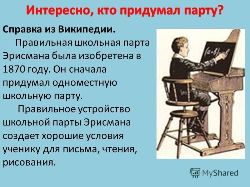 Справка из Википедии. Правильная школьная парта Эрисмана была изобретена в 1870 году. Он сначала придумал одноместную школьную парту. Правильное устройство школьной парты Эрисмана создает хорошие условия ученику для письма, чтения, рисования.