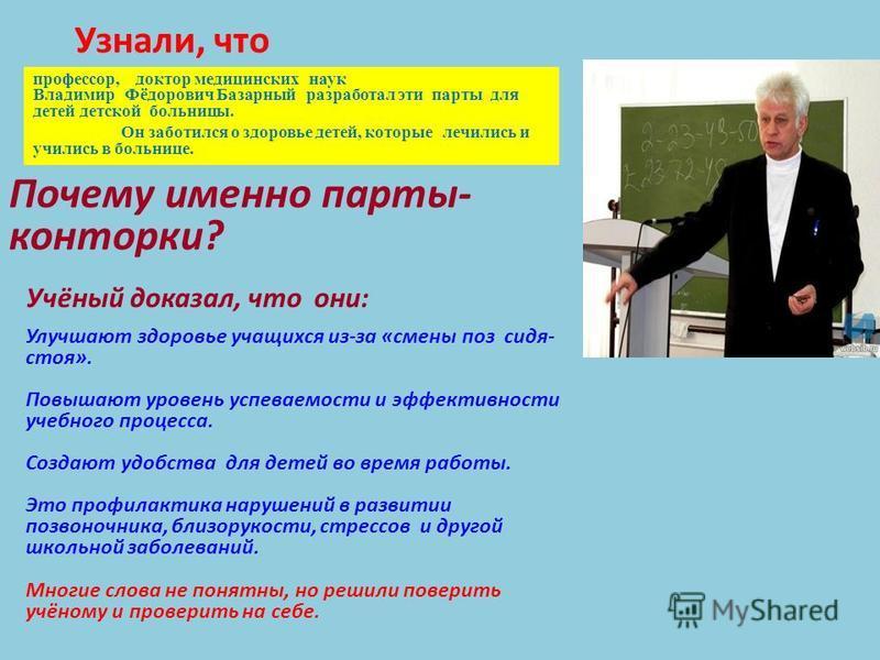 профессор, доктор медицинских наук Владимир Фёдорович Базарный разработал эти парты для детей детской больницы. Он заботился о здоровье детей, которые лечились и учились в больнице. Почему именно парты- конторки? Узнали, что Учёный доказал, что они: