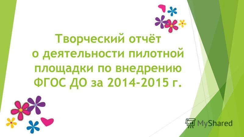 Творческий отчёт о деятельности пилотной площадки по внедрению ФГОС ДО за 2014-2015 г.