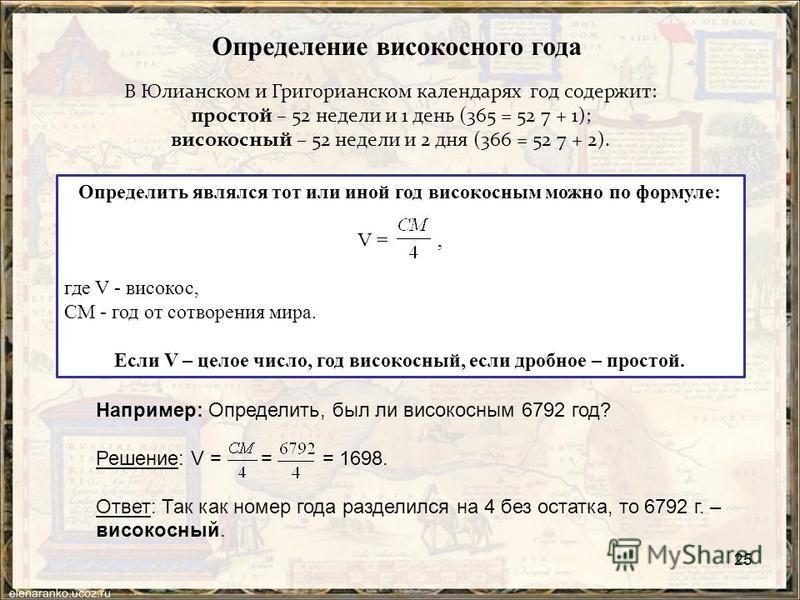 25 Определение високосного года В Юлианском и Григорианском календарях год содержит: простой – 52 недели и 1 день (365 = 52 7 + 1); високосный – 52 недели и 2 дня (366 = 52 7 + 2). Определить являлся тот или иной год високосным можно по формуле: V =,