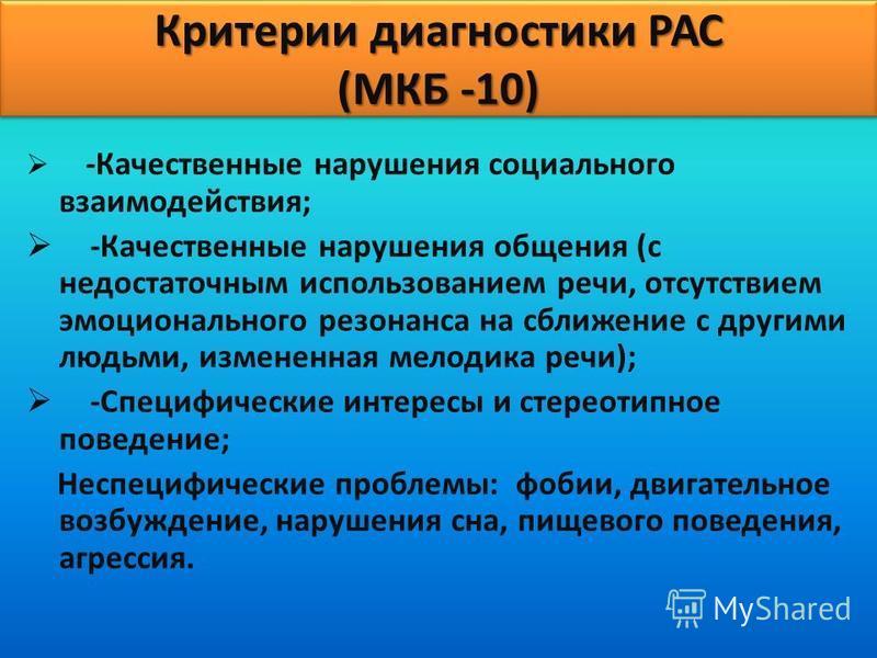 Критерии диагностики РАС (МКБ -10) -Качественные нарушения социального взаимодействия; -Качественные нарушения общения (с недостаточным использованием речи, отсутствием эмоционального резонанса на сближение с другими людьми, измененная мелодика речи)