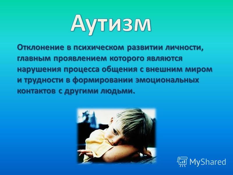 Отклонение в психическом развитии личности, главным проявлением которого являются нарушения процесса общения с внешним миром и трудности в формировании эмоциональных контактов с другими людьми.
