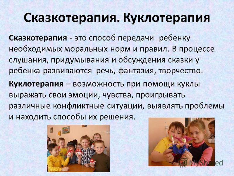 Сказкотерапия. Куклотерапия Сказкотерапия - это способ передачи ребенку необходимых моральных норм и правил. В процессе слушания, придумывания и обсуждения сказки у ребенка развиваются речь, фантазия, творчество. Куклотерапия – возможность при помощи