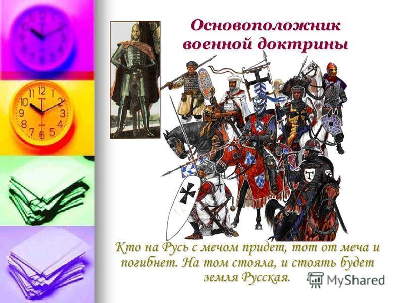 Кто на Русь с мечом придет, тот от меча и погибнет. На том стояла, и стоять будет земля Русская. Основоположник военной доктрины