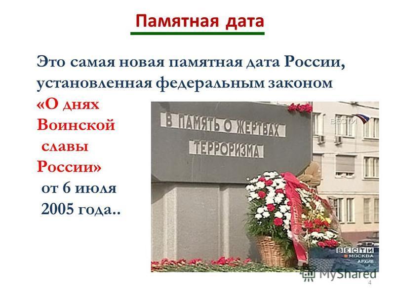 4 Памятная дата Это самая новая памятная дата России, установленная федеральным законом «О днях Воинской славы России» от 6 июля 2005 года..