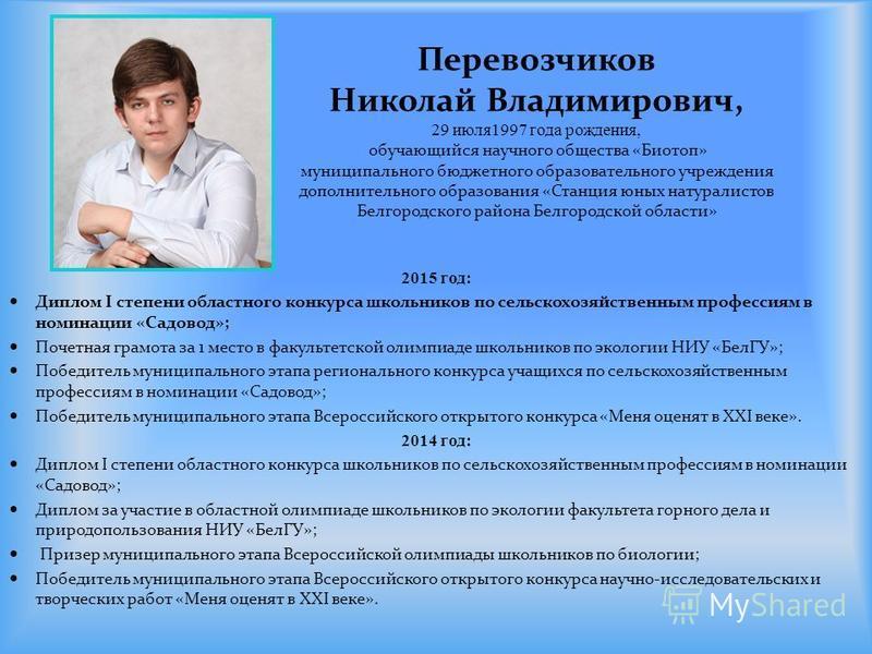 Перевозчиков Николай Владимирович, 29 июля 1997 года рождения, обучающийся научного общества «Биотоп» муниципального бюджетного образовательного учреждения дополнительного образования «Станция юных натуралистов Белгородского района Белгородской облас
