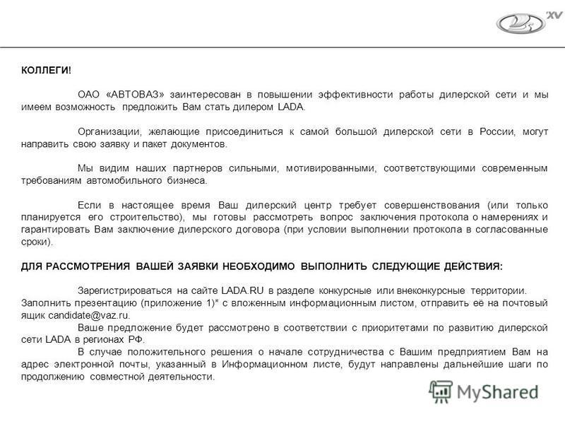 КОЛЛЕГИ! ОАО «АВТОВАЗ» заинтересован в повышении эффективности работы дилерской сети и мы имеем возможность предложить Вам стать дилером LADA. Организации, желающие присоединиться к самой большой дилерской сети в России, могут направить свою заявку и
