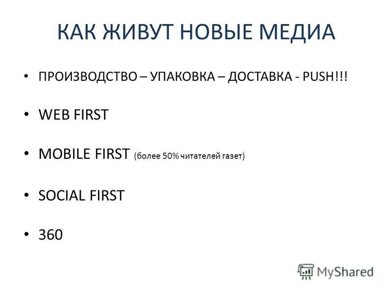 КАК ЖИВУТ НОВЫЕ МЕДИА ПРОИЗВОДСТВО – УПАКОВКА – ДОСТАВКА - PUSH!!! WEB FIRST MOBILE FIRST (более 50% читателей газет) SOCIAL FIRST 360