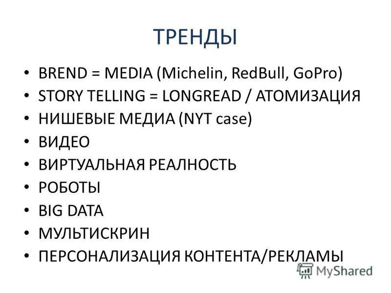 ТРЕНДЫ BREND = MEDIA (Michelin, RedBull, GoPro) STORY TELLING = LONGREAD / АТОМИЗАЦИЯ НИШЕВЫЕ МЕДИА (NYT case) ВИДЕО ВИРТУАЛЬНАЯ РЕАЛНОСТЬ РОБОТЫ BIG DATA МУЛЬТИСКРИН ПЕРСОНАЛИЗАЦИЯ КОНТЕНТА/РЕКЛАМЫ