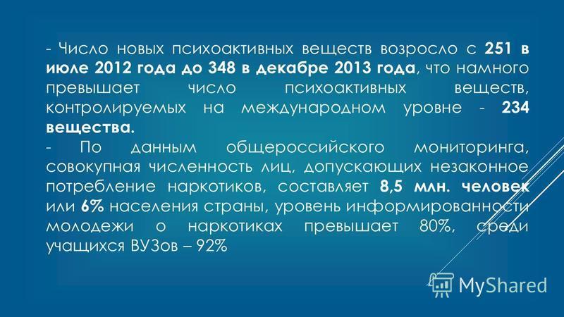 - Число новых психоактивных веществ возросло с 251 в июле 2012 года до 348 в декабре 2013 года, что намного превышает число психоактивных веществ, контролируемых на международном уровне - 234 вещества. - По данным общероссийского мониторинга, совокуп