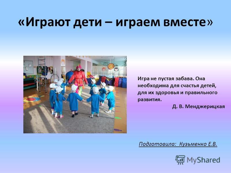 «Играют дети – играем вместе» Подготовила: Кузьменко Е.В. Игра не пустая забава. Она необходима для счастья детей, для их здоровья и правильного развития. Д. В. Менджерицкая