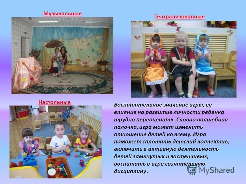 Театрализованные Воспитательное значение игры, ее влияние на развитие личности ребенка трудно переоценить. Словно волшебная палочка, игра может изменить отношение детей ко всему. Игра поможет сплотить детский коллектив, включить в активную деятельнос