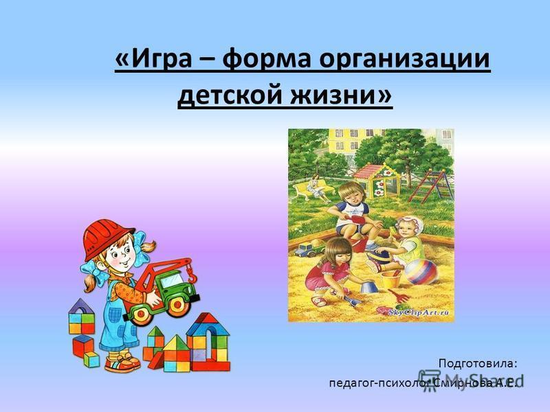 «Игра – форма организации детской жизни» Подготовила: педагог-психолог Смирнова А.Е.