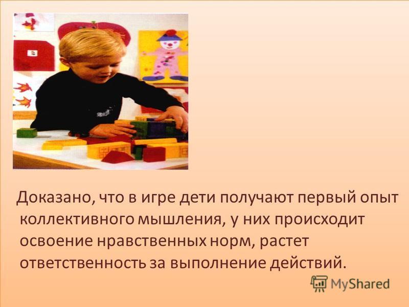 Доказано, что в игре дети получают первый опыт коллективного мышления, у них происходит освоение нравственных норм, растет ответственность за выполнение действий. Доказано, что в игре дети получают первый опыт коллективного мышления, у них происходит