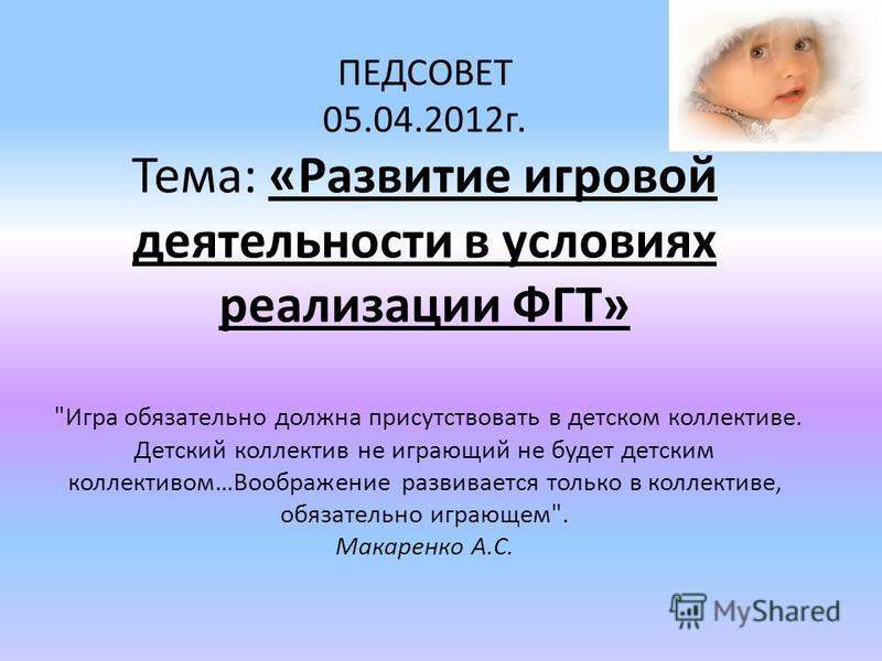 ПЕДСОВЕТ 05.04.2012 г. Тема: «Развитие игровой деятельности в условиях реализации ФГТ»
